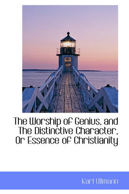The Worship of Genius, and the Distinctive Character, or Essence of Christianity by Karl Ullmann