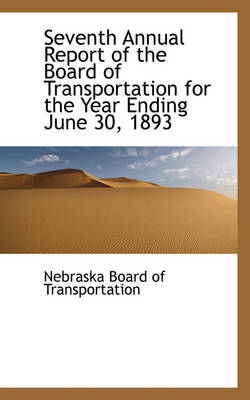 Seventh Annual Report of the Board of Transportation for the Year Ending June 30, 1893 by Nebraska Board of Transportation