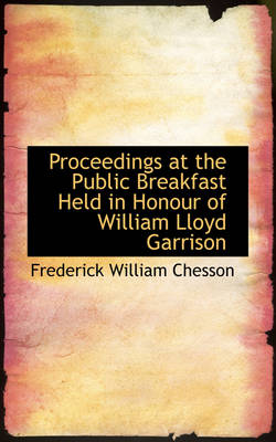 Proceedings at the Public Breakfast Held in Honour of William Lloyd Garrison by Frederick William Chesson