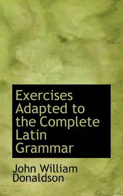 Exercises Adapted to the Complete Latin Grammar by John William Donaldson