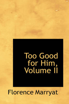 Too Good for Him, Volume II by Florence Marryat