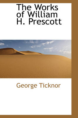 The Works of William H. Prescott by George Ticknor