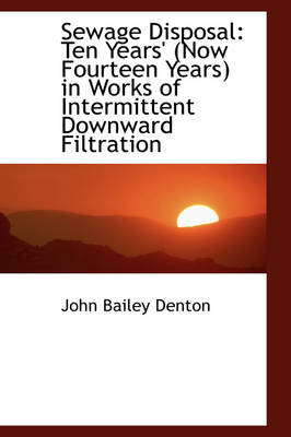 Sewage Disposal Ten Years' (Now Fourteen Years) in Works of Intermittent Downward Filtration by John Bailey Denton