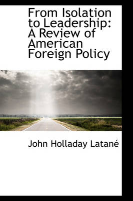 From Isolation to Leadership A Review of American Foreign Policy by John Holladay Latan