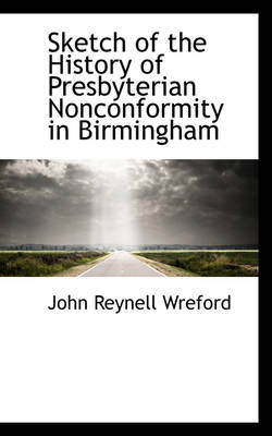 Sketch of the History of Presbyterian Nonconformity in Birmingham by John Reynell Wreford