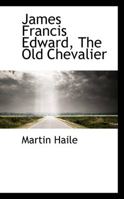 James Francis Edward, the Old Chevalier by Martin Haile