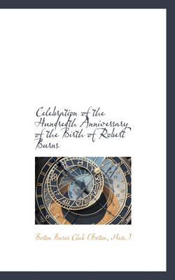 Celebration of the Hundredth Anniversary of the Birth of Robert Burns by Mass ) Boston Burns Club (Boston