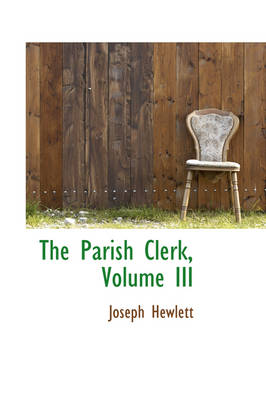 The Parish Clerk, Volume III by Joseph Hewlett