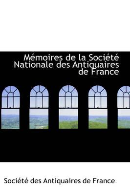 M Moires de La Soci T Nationale Des Antiquaires de France by Socit Des Antiquaires De France, Soci T Des Antiquaires De France