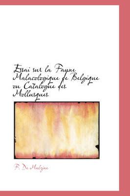 Essai Sur La Faune Malacologique de Belgique Ou Catalogue Des Mollusques by F De Malzine
