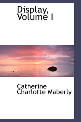Display, Volume I by Catherine Charlotte Maberly