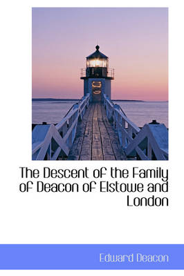 The Descent of the Family of Deacon of Elstowe and London by Edward Deacon
