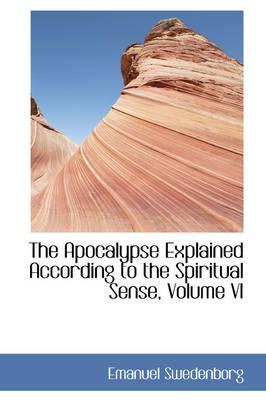 The Apocalypse Explained According to the Spiritual Sense, Volume VI by Emanuel Swedenborg