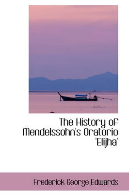The History of Mendelssohn's Oratorio 'Elijha' by Frederick George Edwards