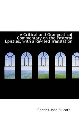 A Critical and Grammatical Commentary on the Pastoral Epistles, with a Revised Translation by Charles John Ellicott