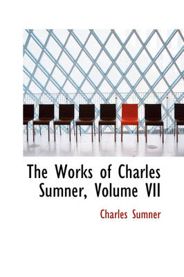 The Works of Charles Sumner, Volume VII by Charles Sumner