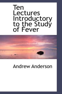 Ten Lectures Introductory to the Study of Fever by Andrew Anderson
