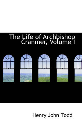 The Life of Archbishop Cranmer, Volume I by Henry John Todd