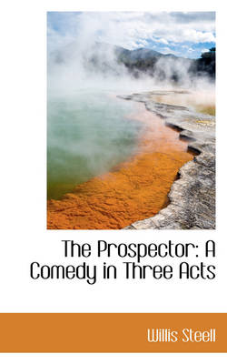 The Prospector A Comedy in Three Acts by Willis Steell