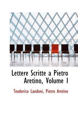 Lettere Scritte a Pietro Aretino, Volume I by Teodorico Landoni