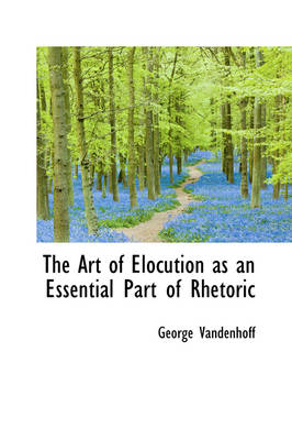 The Art of Elocution as an Essential Part of Rhetoric by George Vandenhoff