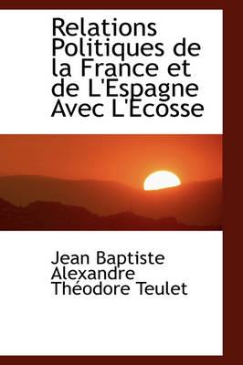 Relations Politiques de La France Et de L'Espagne Avec L'Ecosse by Je Baptiste Alexandre Thodore Teulet