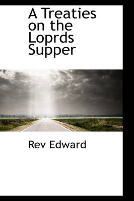A Treaties on the Loprds Supper by Rev Edward