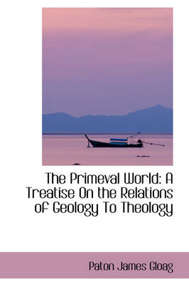 The Primeval World A Treatise on the Relations of Geology to Theology by Paton James Gloag