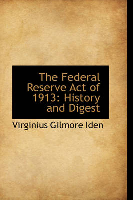 The Federal Reserve Act of 1913 History and Digest by Virginius Gilmore Iden