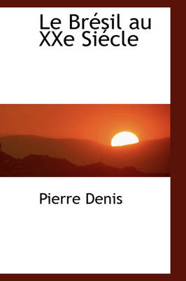 Le Br Sil Au Xxe Si Cle by Pierre Denis
