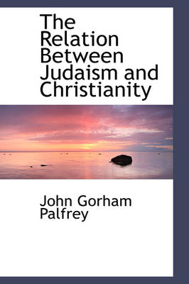 The Relation Between Judaism and Christianity by John G Palfrey