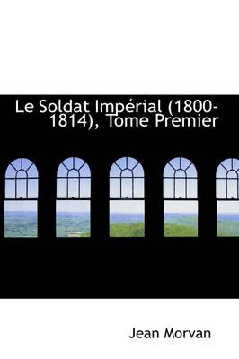 Le Soldat Imperial 1800-1814, Tome Premier by Jean Morvan