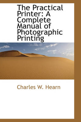 The Practical Printer A Complete Manual of Photographic Printing by Charles W Hearn