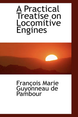 A Practical Treatise on Locomitive Engines by Franois Marie Guyonneau De Pambour, Fran Ois Marie Guyonneau De Pambour