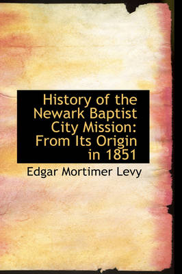 History of the Newark Baptist City Mission From Its Origin in 1851 by Edgar Mortimer Levy