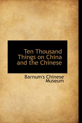 Ten Thousand Things on China and the Chinese by Barnum's Chinese Museum