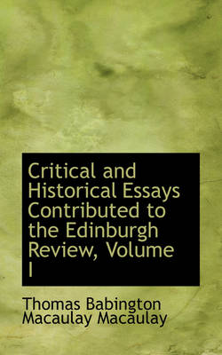 Critical and Historical Essays Contributed to the Edinburgh Review, Volume I by Thomas Babington Macaulay Macaulay
