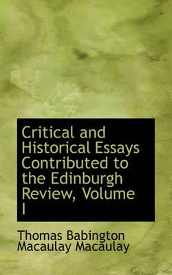 Critical and Historical Essays Contributed to the Edinburgh Review, Volume I by Thomas Babington Macaulay Macaulay