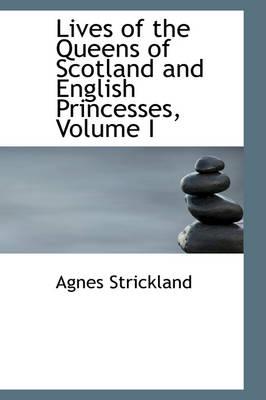 Lives of the Queens of Scotland and English Princesses, Volume I by Agnes Strickland
