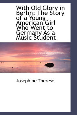 With Old Glory in Berlin The Story of a Young American Girl Who Went to Germany as a Music Student by Josephine Therese