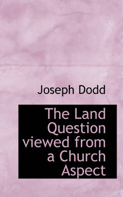 The Land Question Viewed from a Church Aspect by Joseph Dodd