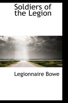 Soldiers of the Legion by Legionnaire Bowe
