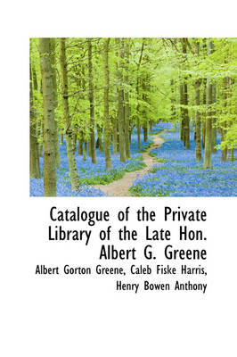 Catalogue of the Private Library of the Late Hon. Albert G. Greene by Albert Gorton Greene