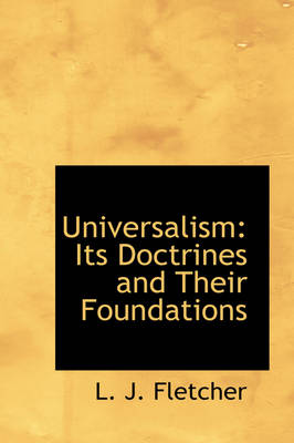 Universalism Its Doctrines and Their Foundations by L J Fletcher