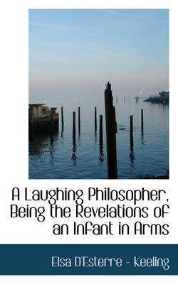 A Laughing Philosopher, Being the Revelations of an Infant in Arms by Elsa D'Esterre - Keeling