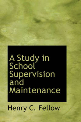 A Study in School Supervision and Maintenance by Henry C Fellow