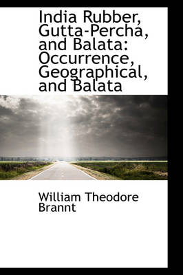 India Rubber, Gutta-Percha, and Balata Occurrence, Geographical, and Balata by William Theodore Brannt