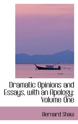 Dramatic Opinions and Essays, with an Apology Volume One by Bernard Shaw