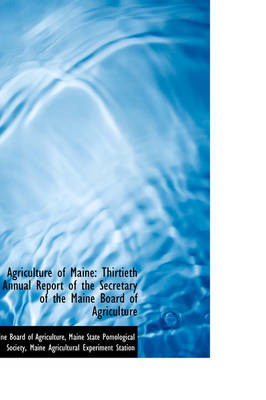 Agriculture of Maine Thirtieth Annual Report of the Secretary of the Maine Board of Agriculture by Maine Board of Agriculture