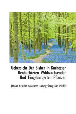 Uebersicht Der Bisher in Kurhessen Beobachteten Wildwachsenden Und Eingeb Rgerten Pflanzen by Johann Heinrich Cassebeer
